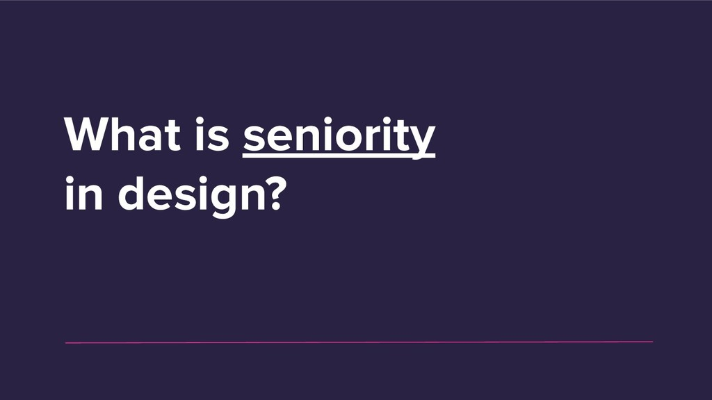What is seniority in design?