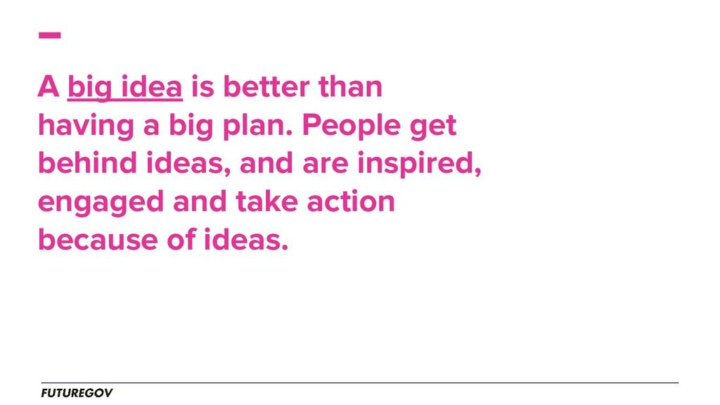 A big idea is better than having a big plan. Pe...
