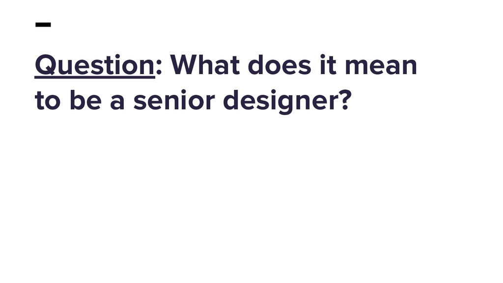 Question: What does it mean to be a senior desi...