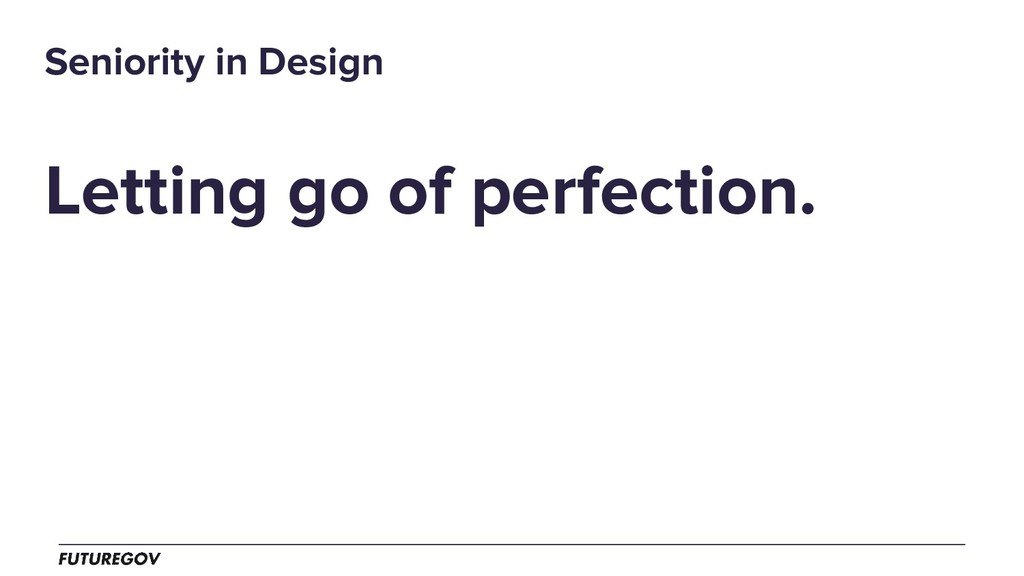 Letting go of perfection. Seniority in Design