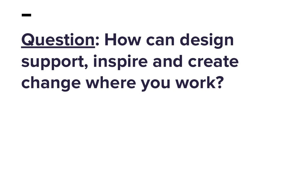 Question: How can design support, inspire and c...
