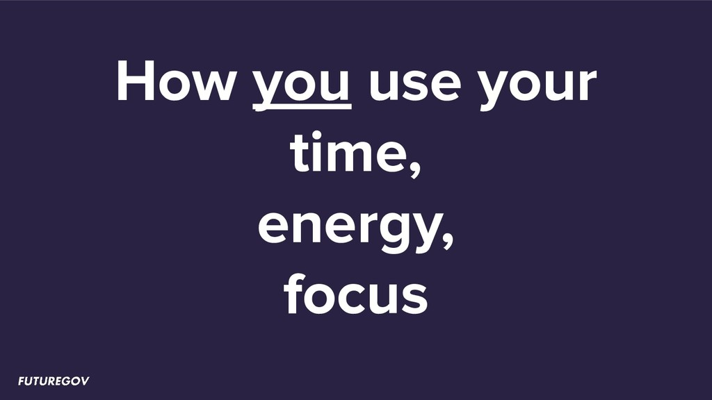 How you use your time, energy, focus