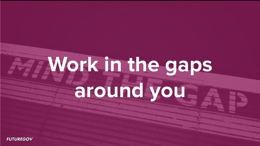 Work in the gaps around you