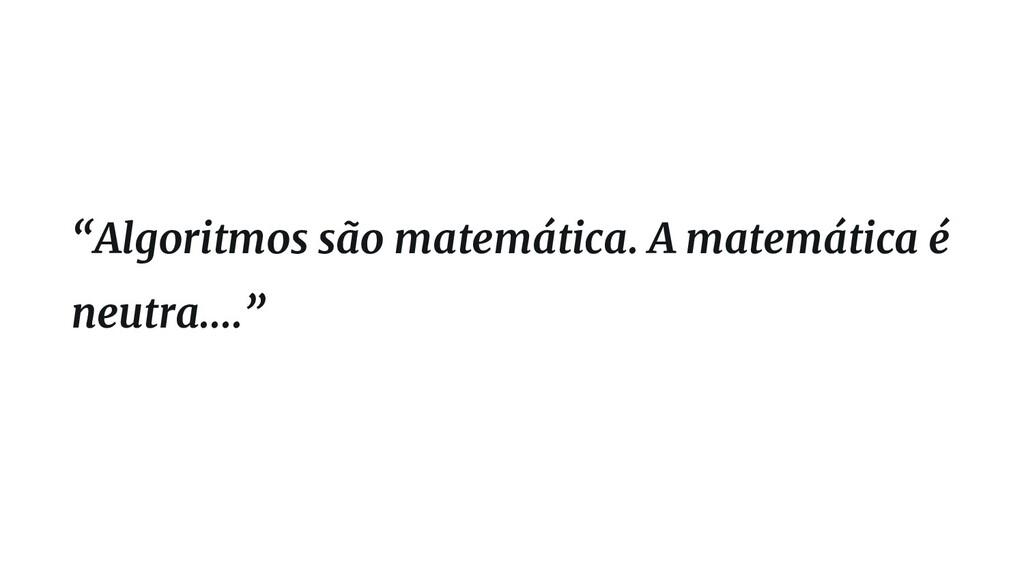 """""""Algoritmos são matemática. A matemática é neut..."""
