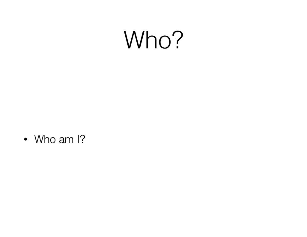 Who? • Who am I?