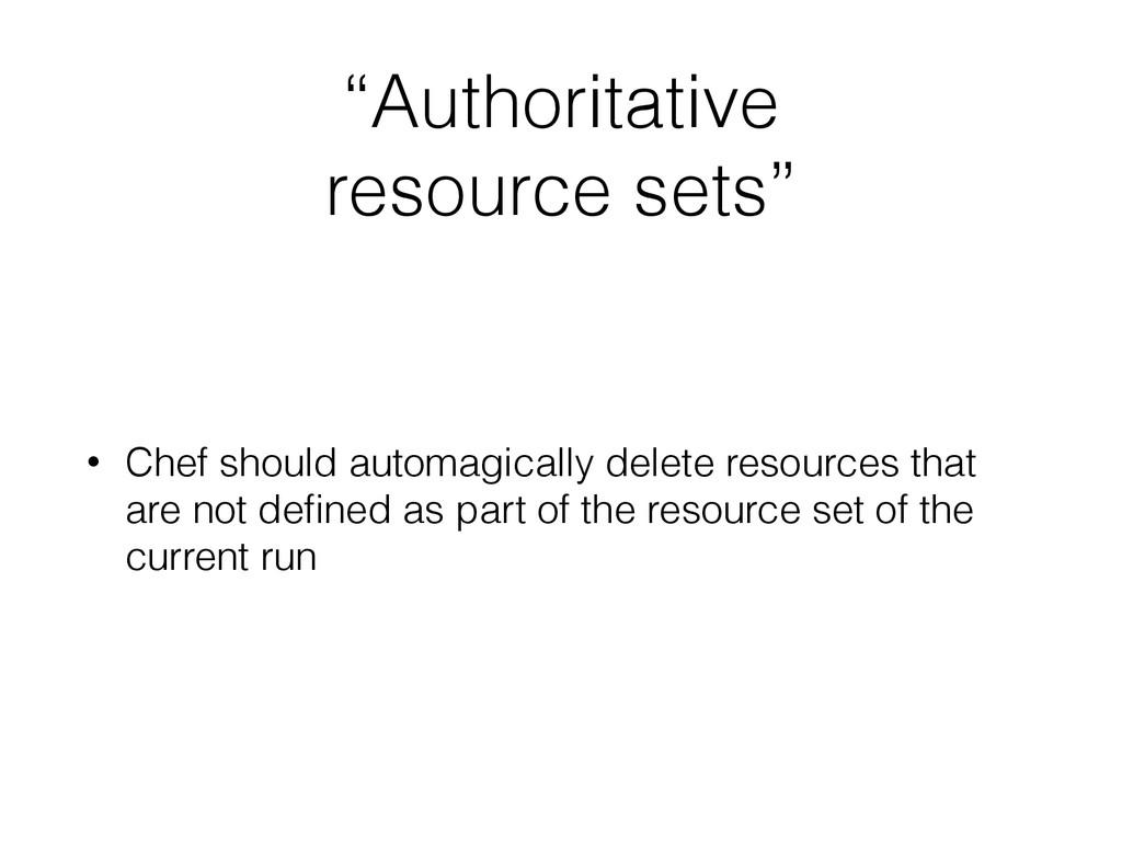 """""""Authoritative resource sets"""" • Chef should aut..."""