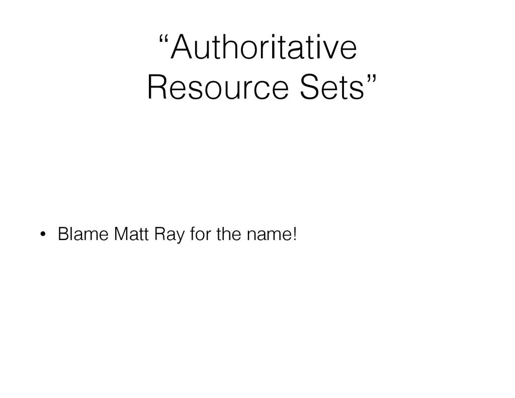 """""""Authoritative Resource Sets"""" • Blame Matt Ray ..."""