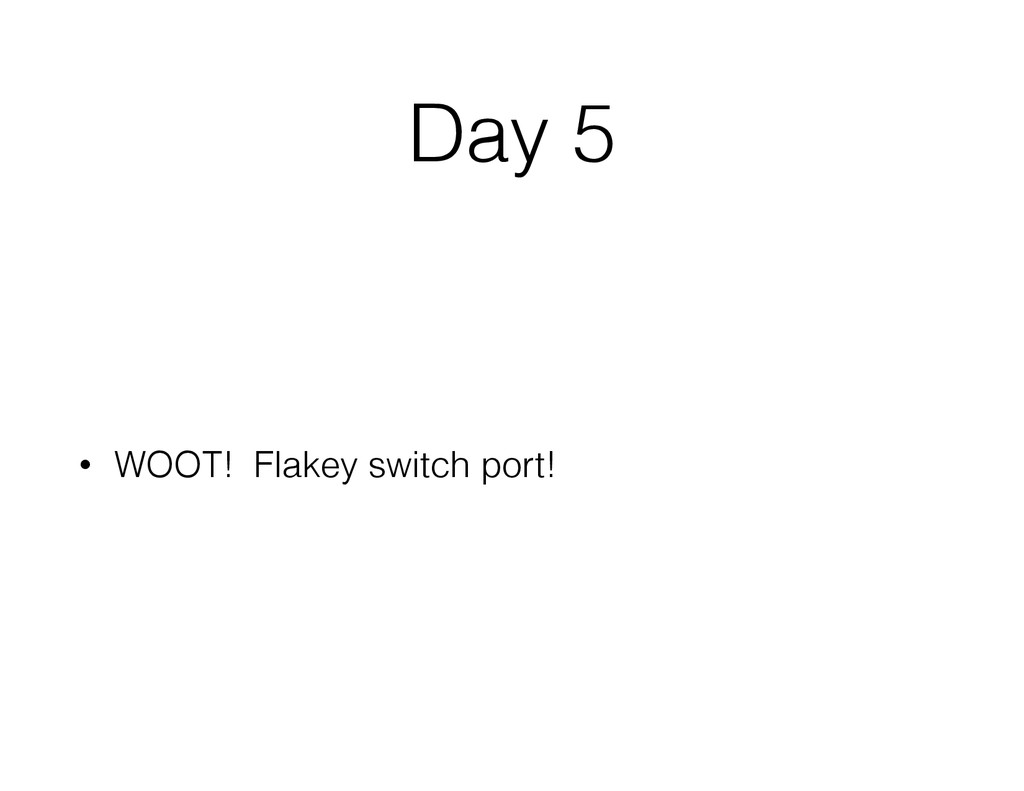 Day 5 • WOOT! Flakey switch port!