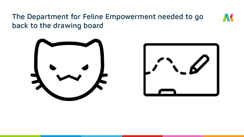 The Department for Feline Empowerment needed to...