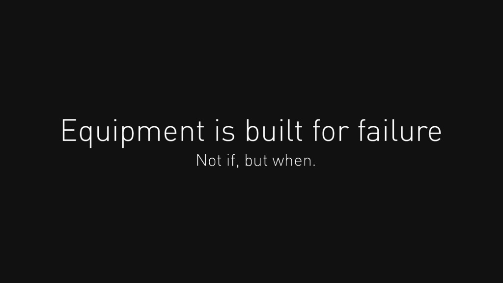 Equipment is built for failure Not if, but when.