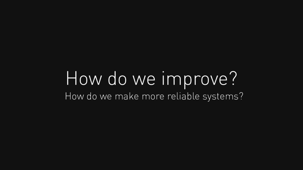 How do we improve? How do we make more reliable...