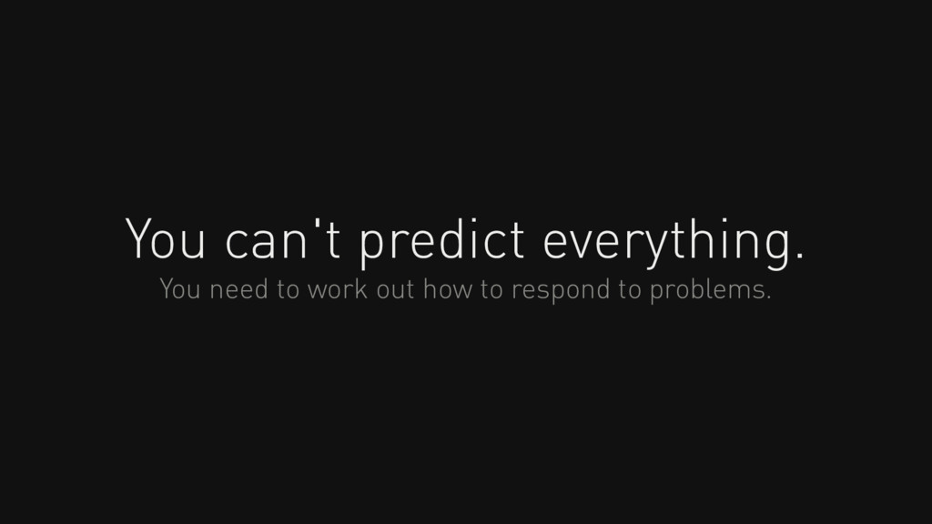 You can't predict everything. You need to work ...