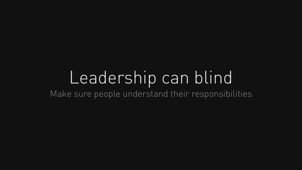 Leadership can blind Make sure people understan...