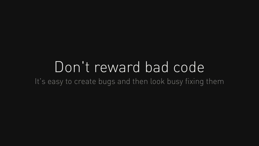 Don't reward bad code It's easy to create bugs ...