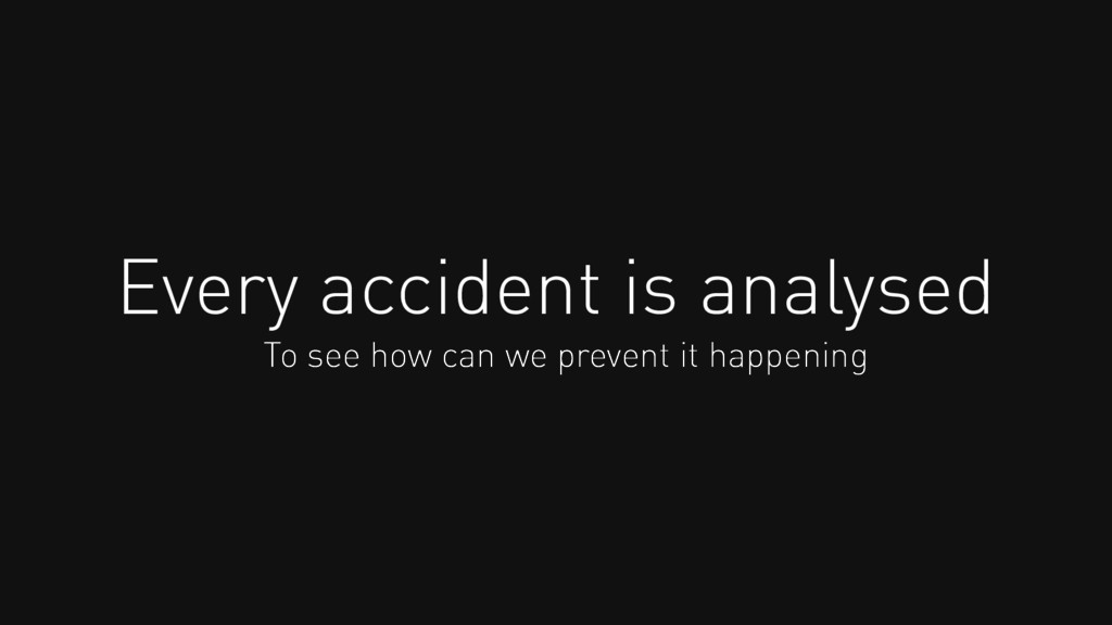 Every accident is analysed To see how can we pr...