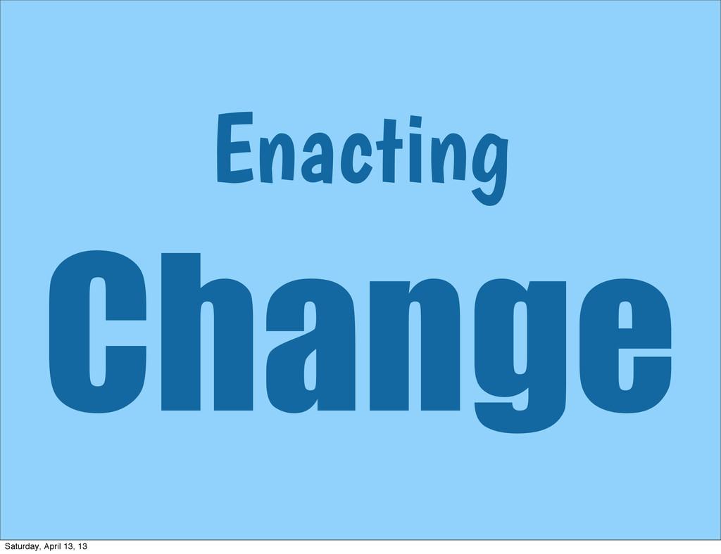 Enacting Change Saturday, April 13, 13