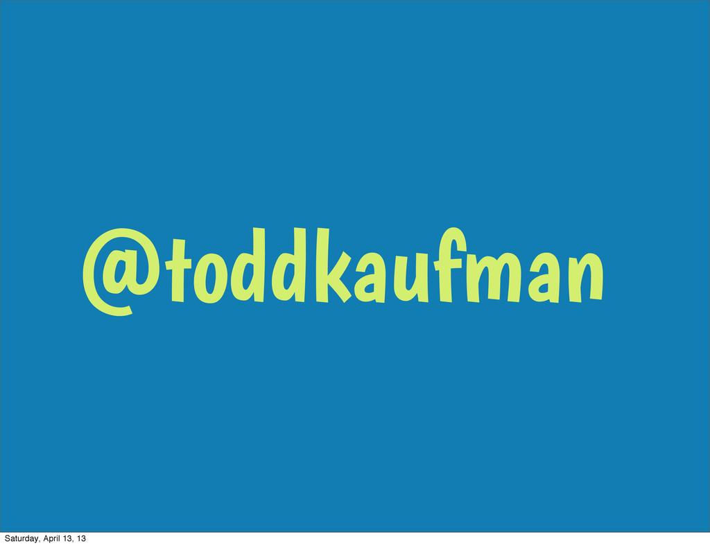 @toddkaufman Saturday, April 13, 13