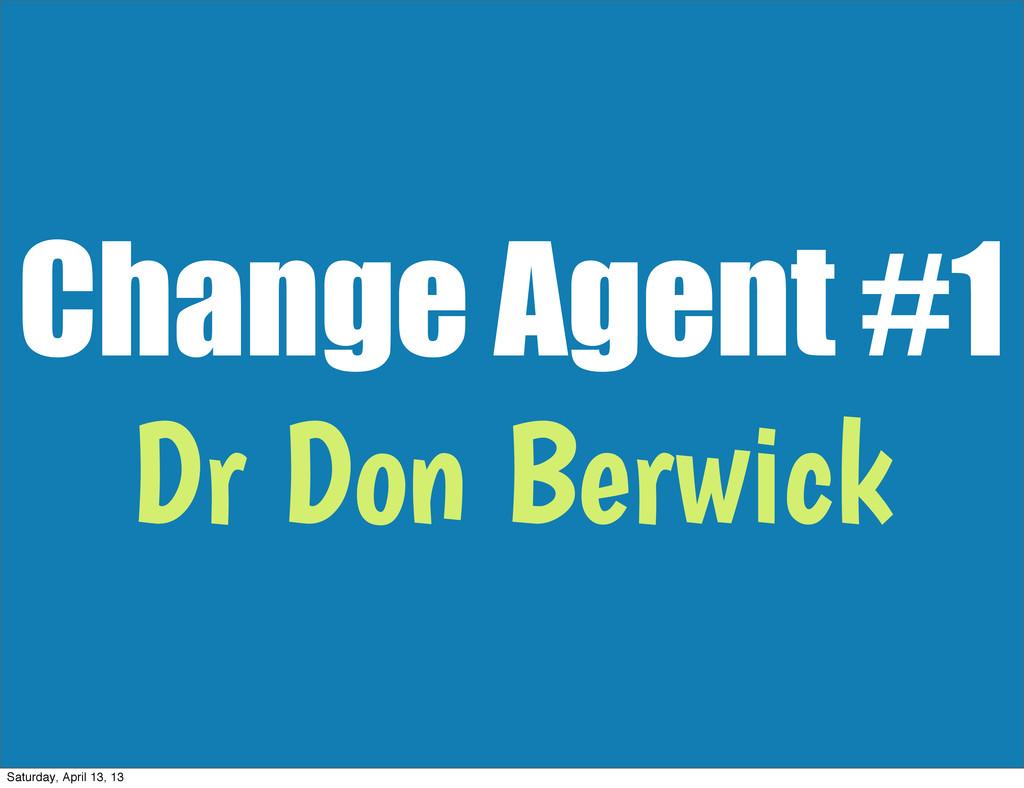 Change Agent #1 Dr Don Berwick Saturday, April ...