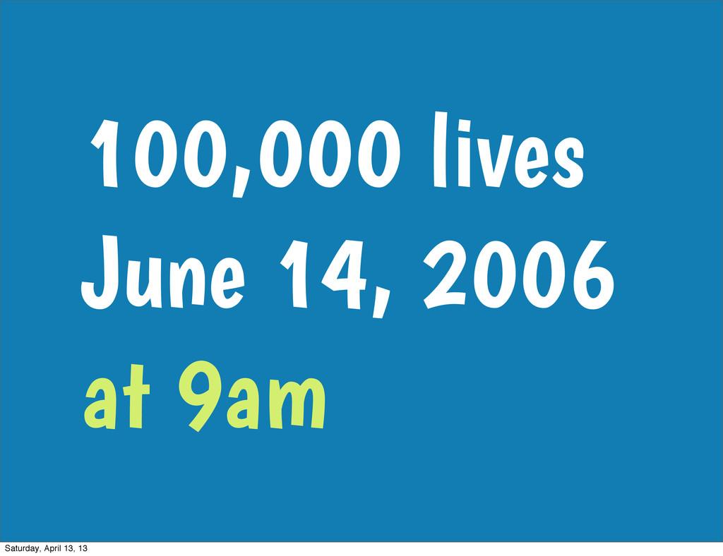 100,000 lives June 14, 2006 at 9am Saturday, Ap...