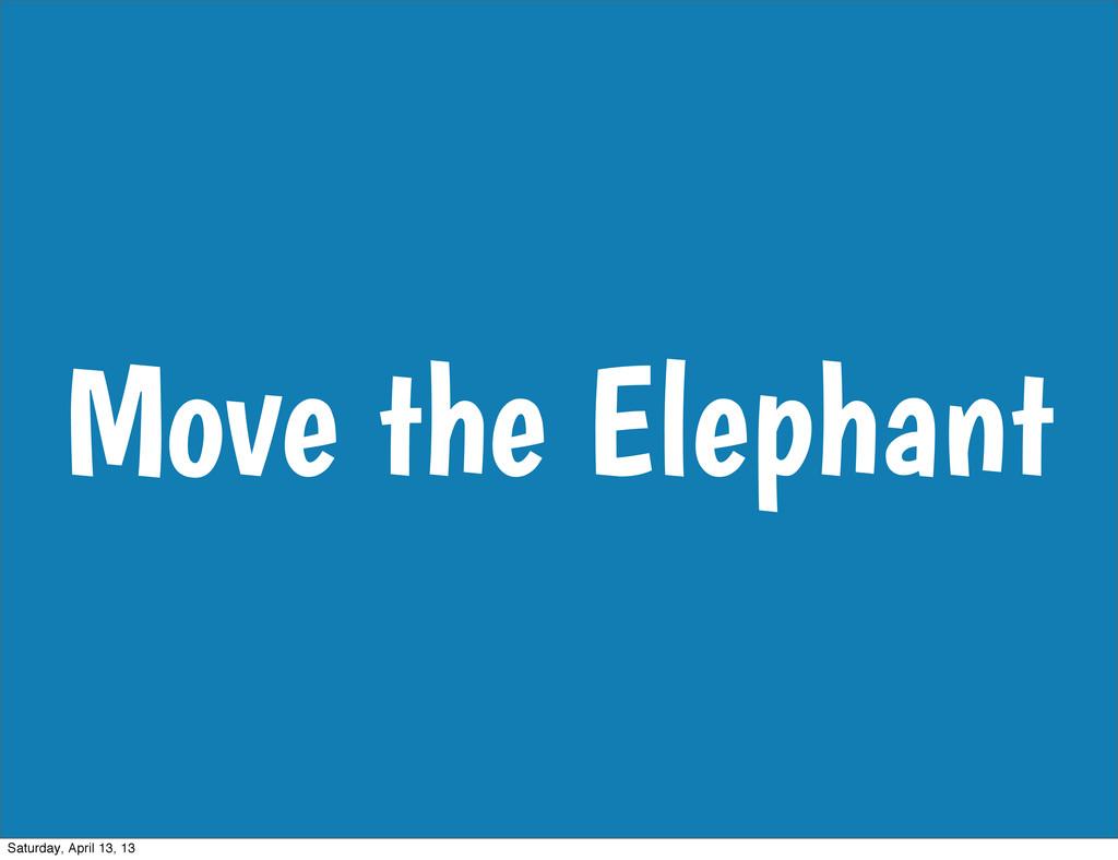 Move the Elephant Saturday, April 13, 13