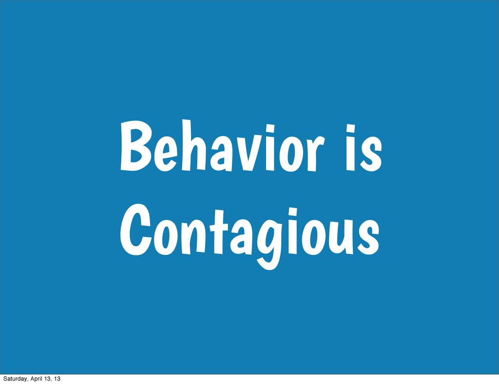 Behavior is Contagious Saturday, April 13, 13