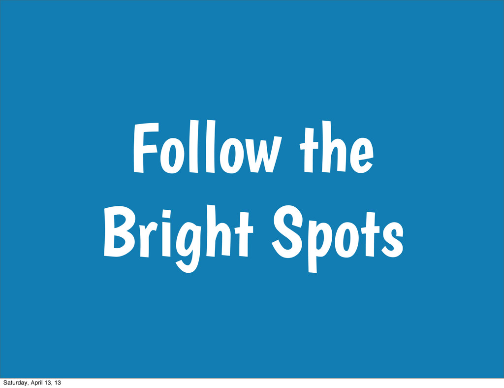 Follow the Bright Spots Saturday, April 13, 13