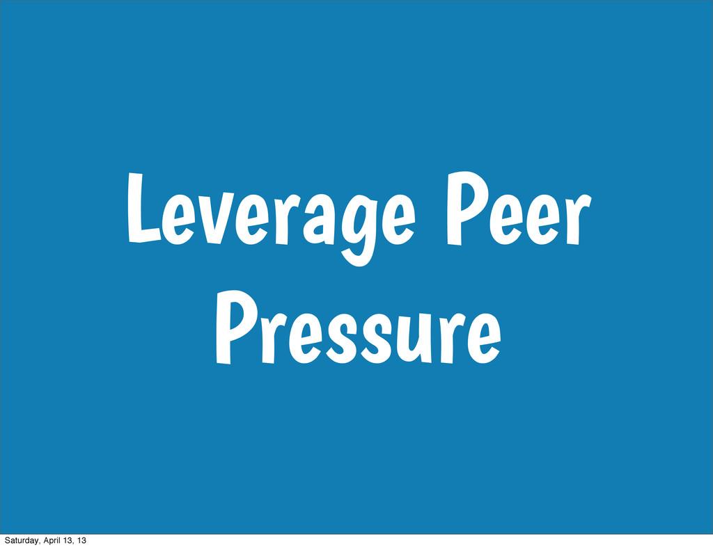 Leverage Peer Pressure Saturday, April 13, 13