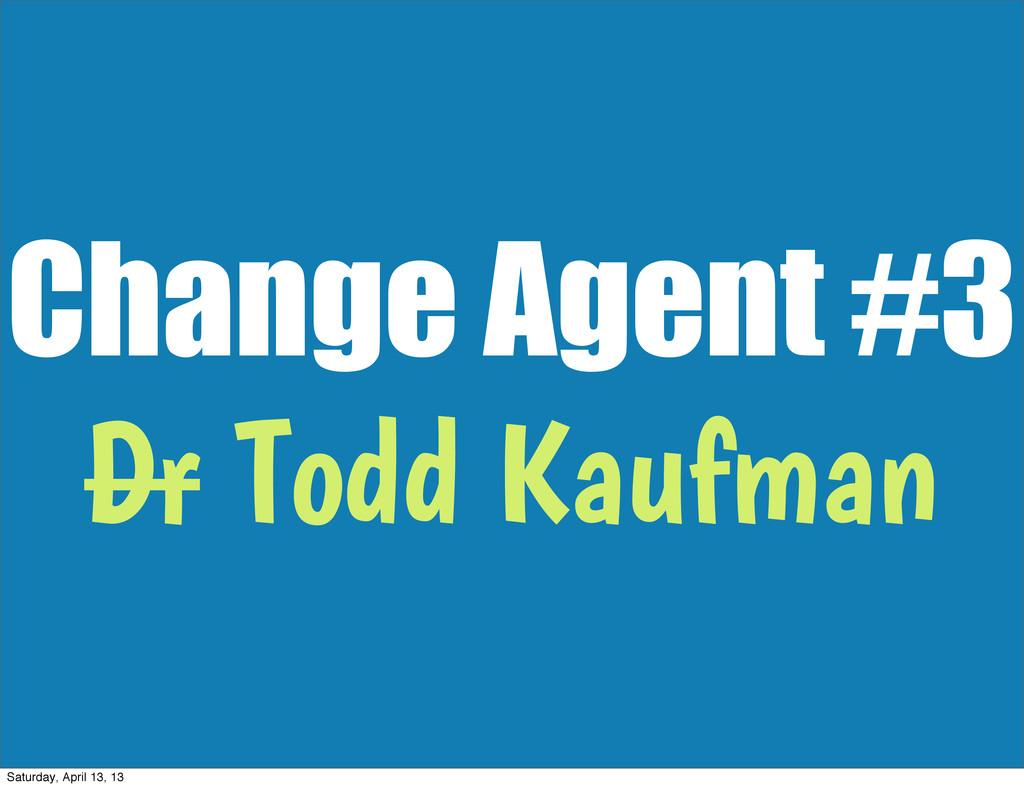 Change Agent #3 Dr Todd Kaufman Saturday, April...