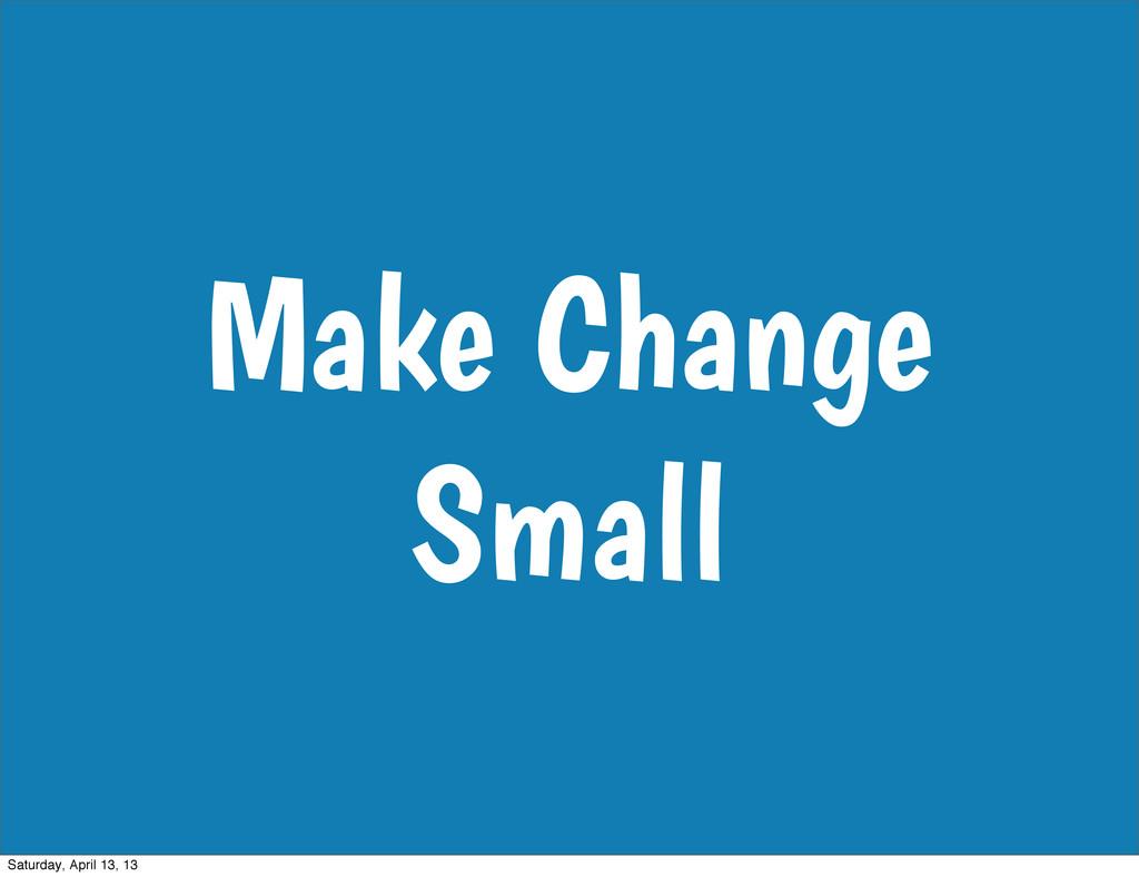 Make Change Small Saturday, April 13, 13