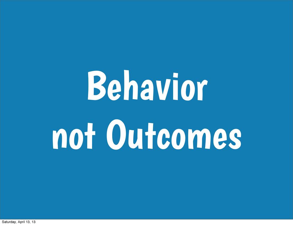Behavior not Outcomes Saturday, April 13, 13