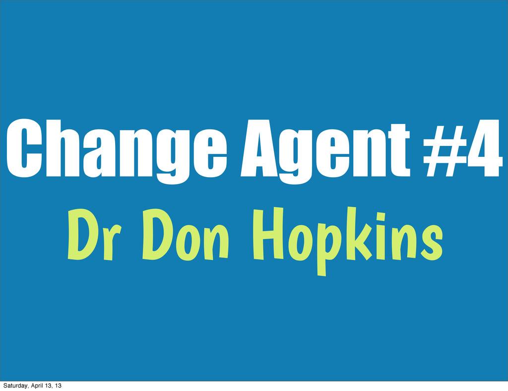Change Agent #4 Dr Don Hopkins Saturday, April ...
