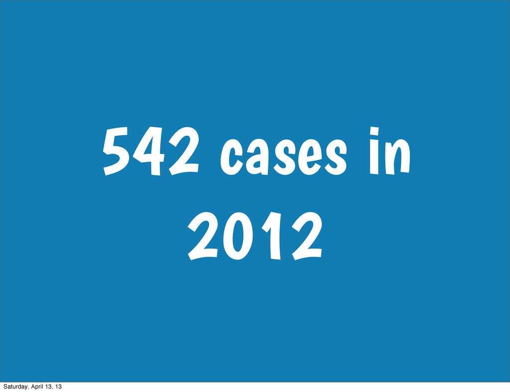 542 cases in 2012 Saturday, April 13, 13