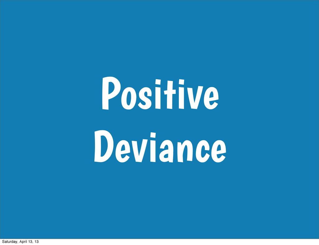 Positive Deviance Saturday, April 13, 13