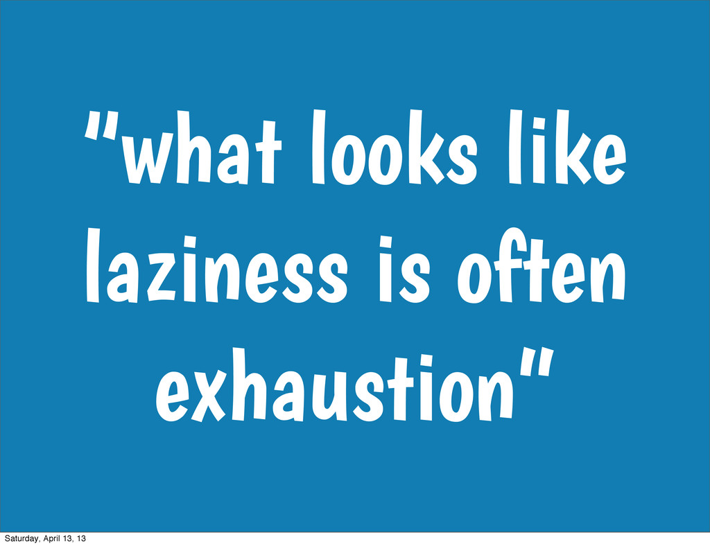 """""""what looks like laziness is often exhaustion"""" ..."""