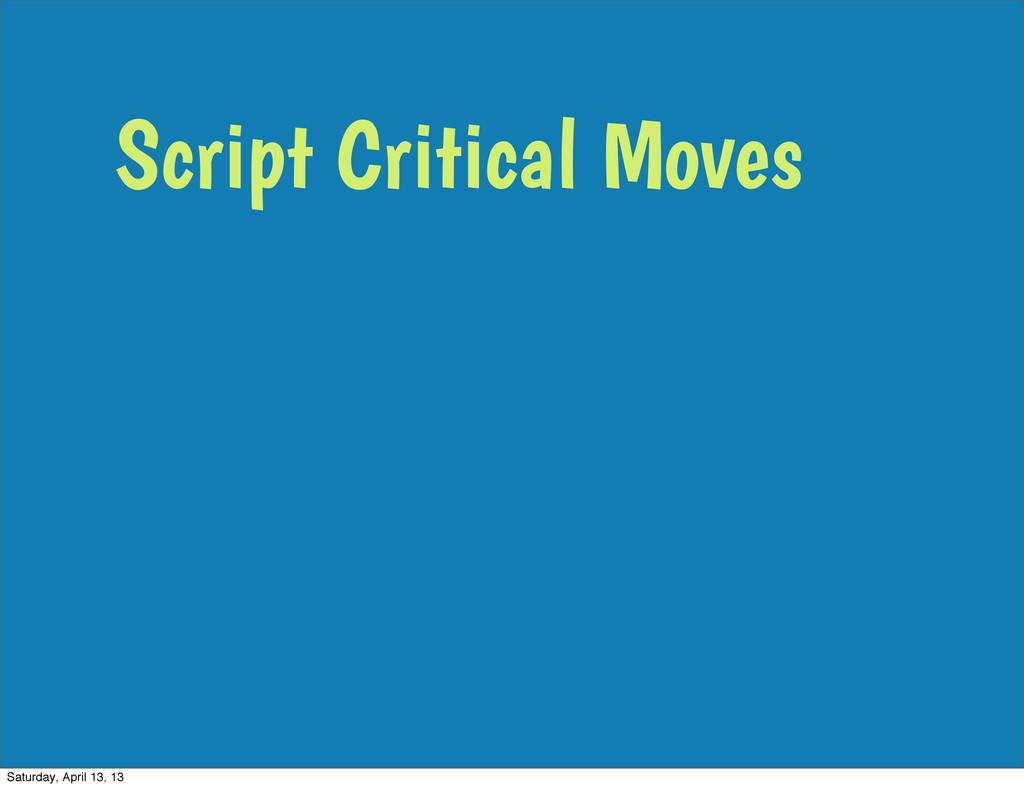 Script Critical Moves Saturday, April 13, 13