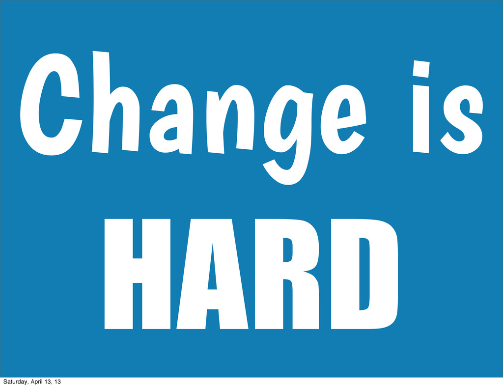Change is HARD Saturday, April 13, 13