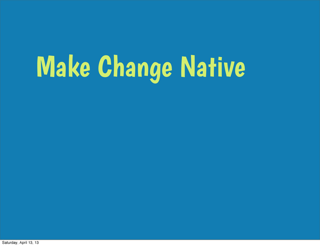 Make Change Native Saturday, April 13, 13