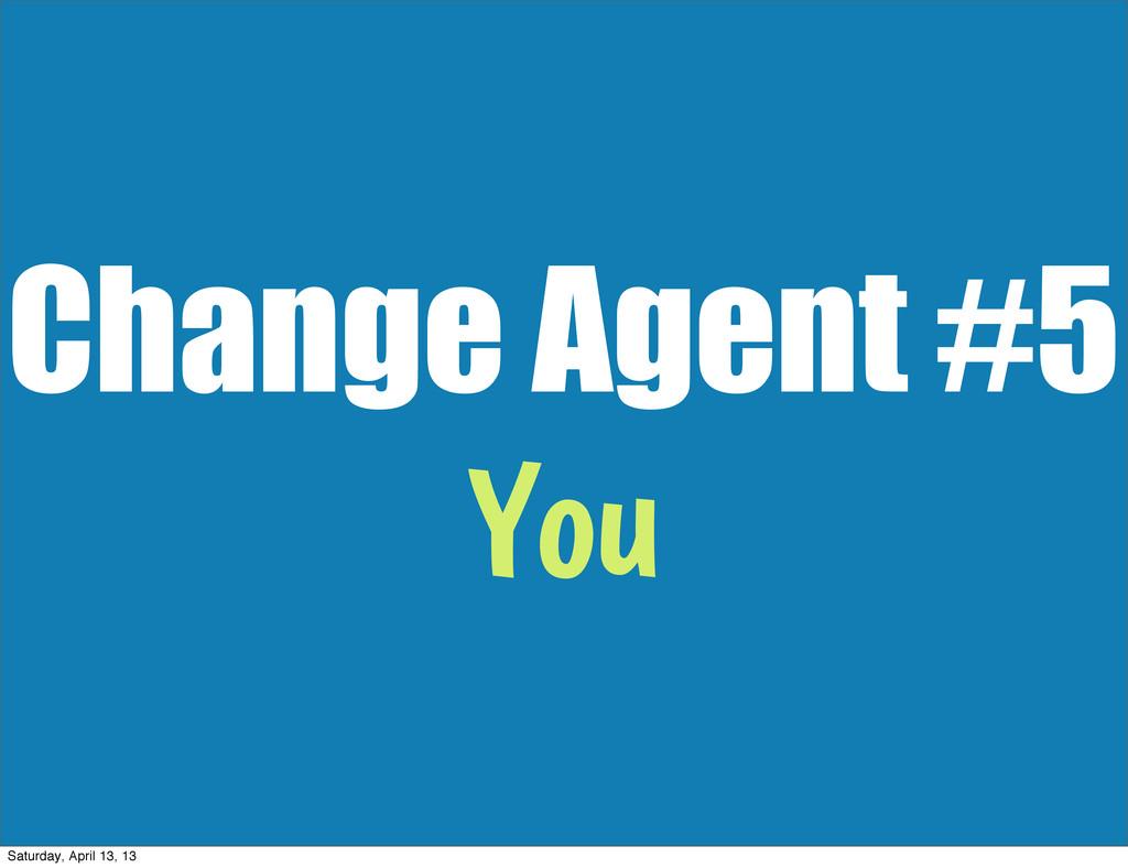 Change Agent #5 You Saturday, April 13, 13
