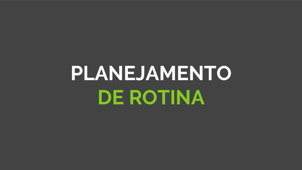 PLANEJAMENTO DE ROTINA