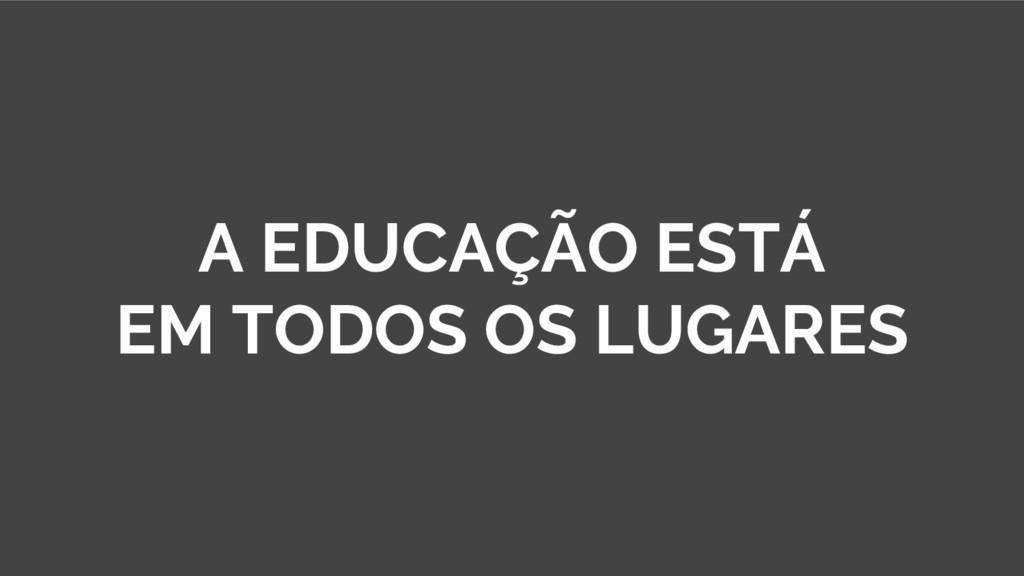 A EDUCAÇÃO ESTÁ EM TODOS OS LUGARES