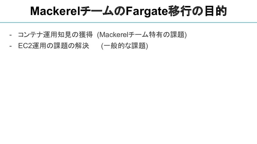 - コンテナ運用知見の獲得 (Mackerelチーム特有の課題) - EC2運用の課題の解決 ...