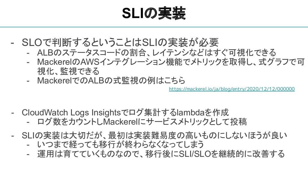 - SLOで判断するということはSLIの実装が必要 - ALBのステータスコードの割合、レイテ...