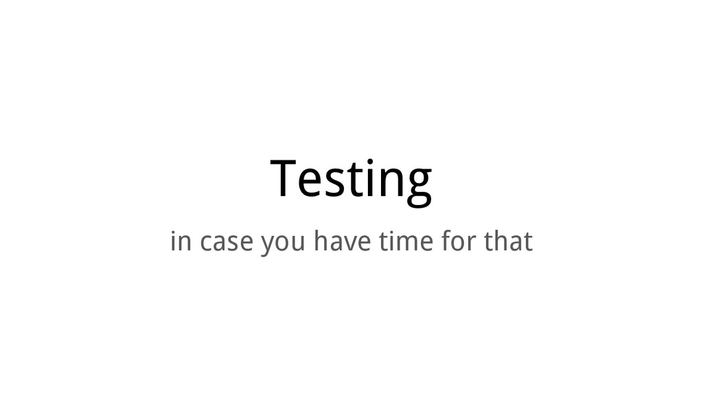 Testing in case you have time for that