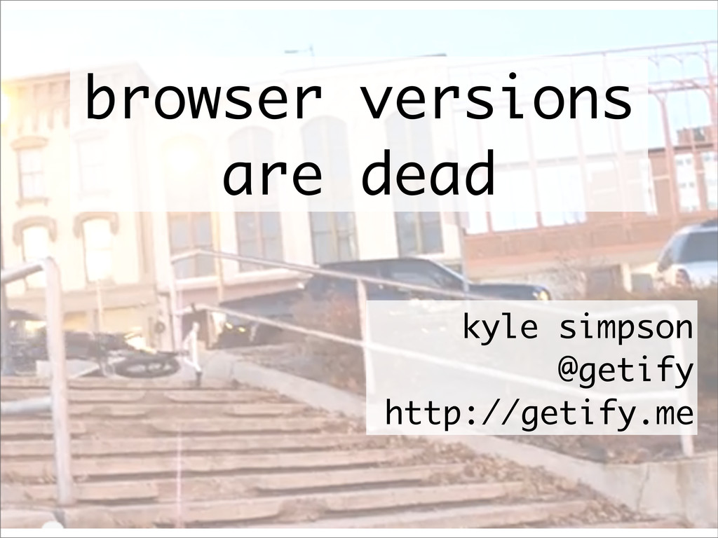 browser versions are dead kyle simpson @getify ...