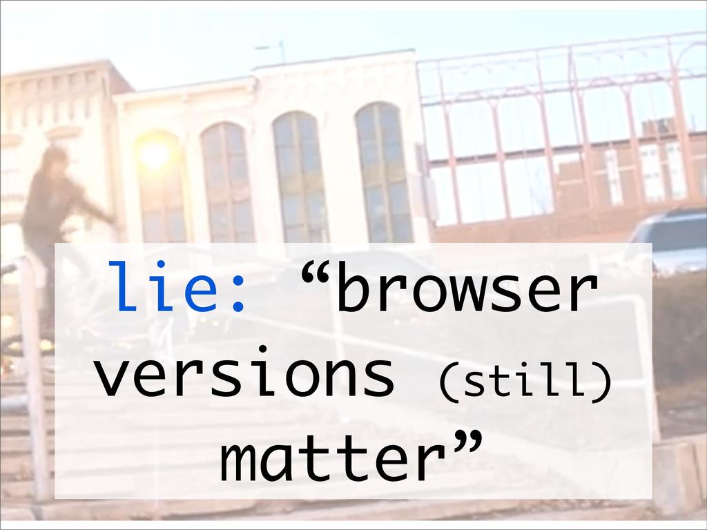 """lie: """"browser versions (still) matter"""""""