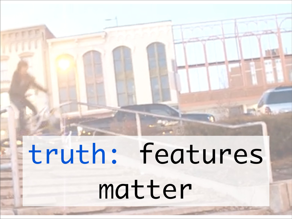 truth: features matter