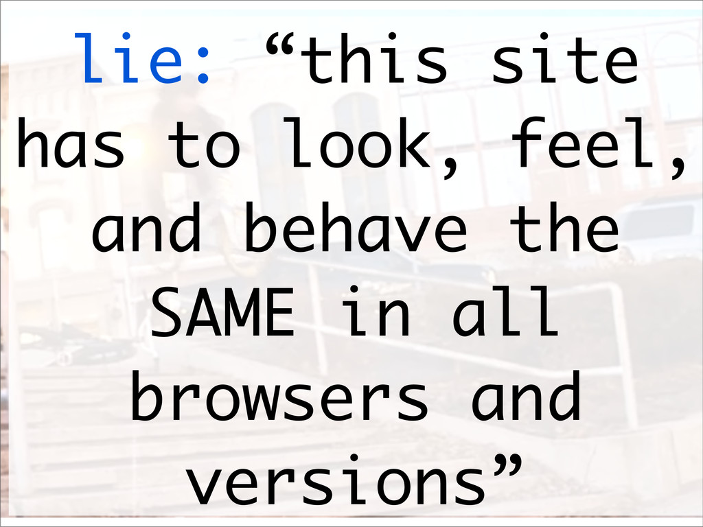 """lie: """"this site has to look, feel, and behave t..."""
