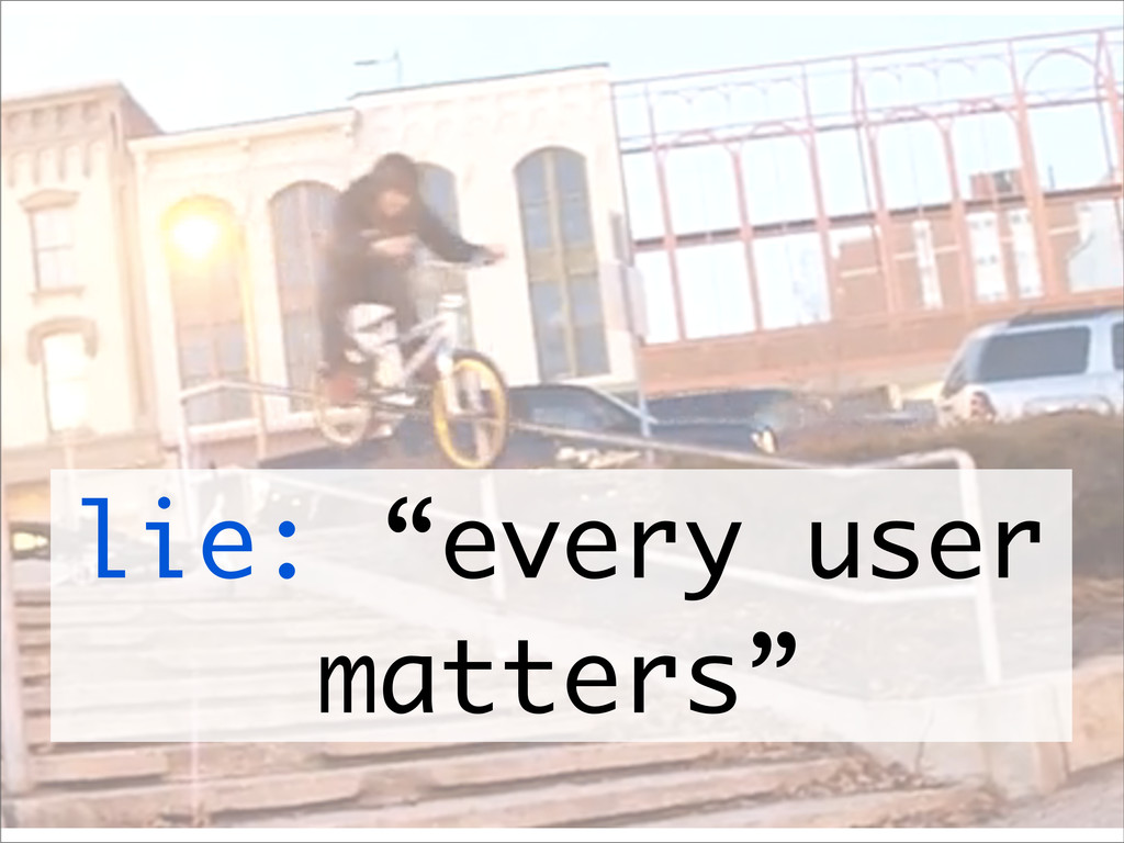 "lie: ""every user matters"""