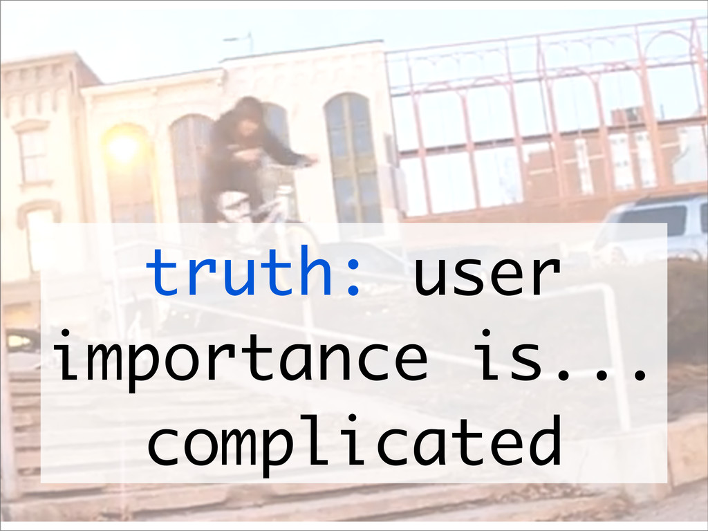 truth: user importance is... complicated