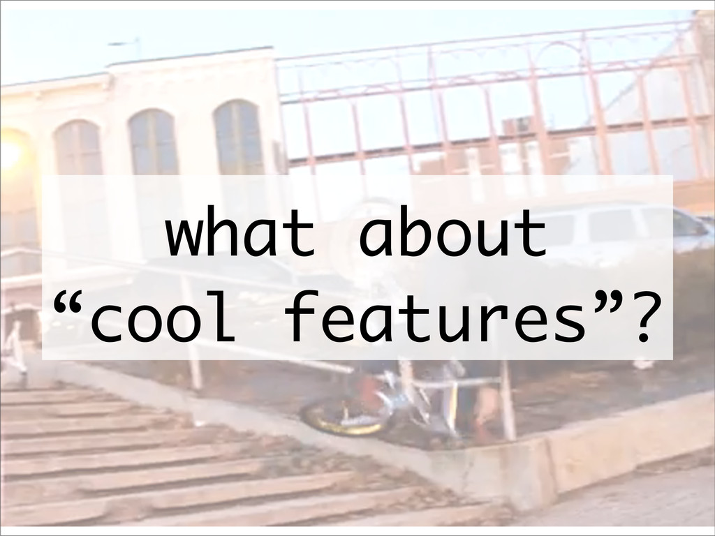 """what about """"cool features""""?"""